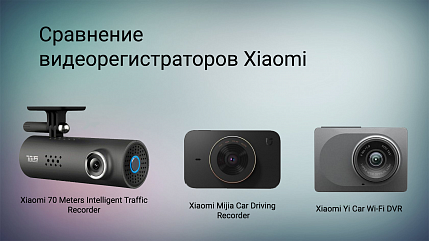 Сравним самые популярные видеорегистраторы Xiaomi - 70 Meters Intelligent Traffic Recorder, MiJia Car Driving Recorder Camera и  Yi Car WiFi DVR